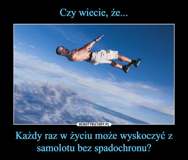 Każdy raz w życiu może wyskoczyć z samolotu bez spadochronu? –