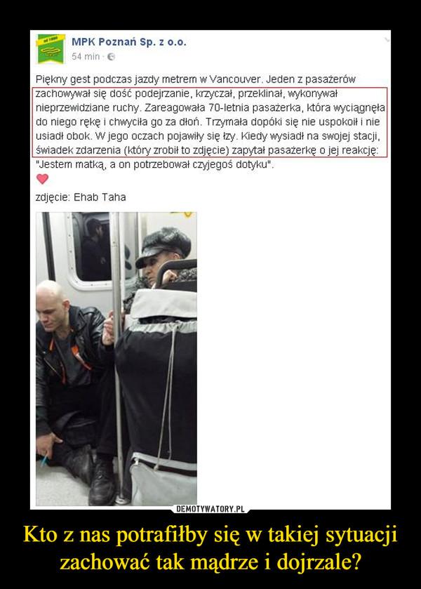 """Kto z nas potrafiłby się w takiej sytuacji zachować tak mądrze i dojrzale? –  Piękny gest podczas jazdy metrem w Vancouver. Jeden z pasażerówzachowywał się dość podejrzanie, krzyczał, przeklinał, wykonywałnieprzewidziane ruchy. Zareagowała 70-letnia pasażerka, która wyciągnęłado niego rękę i chwyciła go za dłoń. Trzymała dopóki się nie uspokoił i nieusiadł obok. W jego oczach pojawiły się łzy. Kiedy wysiadł na swojej stacji.świadek zdarzenia (który zrobił to zdjęcie) zapytał pasażerkę o jej reakcję:""""Jestem rnatką, a on potrzebował czyjegoś dotyku""""."""