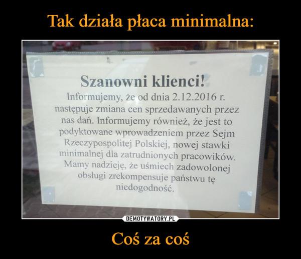 Coś za coś –  Szanowni klienci!Informujemy, że od dnia 2.12.2016r. następuje zmiana cen sprzedawanych przez nas dań. Informujemy również, że jest to podyktowane wprowadzeniem przez Sejm Rzeczypospolitej Polskiej, nowej stawki minimalnie dla zatrudnionych pracowników. Mamy nadzieję, że uśmiech zadowolonej obsługi zrekompensuje państwu tę niedogodność.