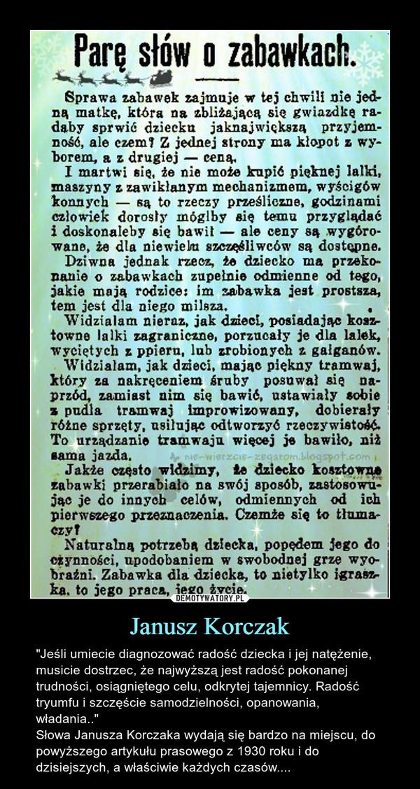 """Janusz Korczak – """"Jeśli umiecie diagnozować radość dziecka i jej natężenie, musicie dostrzec, że najwyższą jest radość pokonanej trudności, osiągniętego celu, odkrytej tajemnicy. Radość tryumfu i szczęście samodzielności, opanowania, władania..""""Słowa Janusza Korczaka wydają się bardzo na miejscu, do powyższego artykułu prasowego z 1930 roku i do dzisiejszych, a właściwie każdych czasów...."""