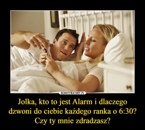 Jolka, kto to jest Alarm i dlaczego dzwoni do ciebie każdego ranka o 6:30? Czy ty mnie zdradzasz? –