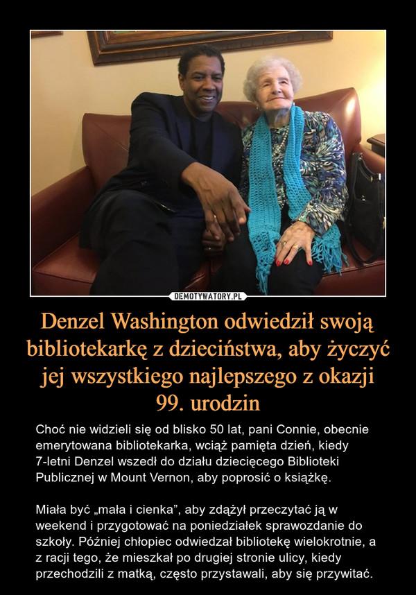 """Denzel Washington odwiedził swoją bibliotekarkę z dzieciństwa, aby życzyć jej wszystkiego najlepszego z okazji99. urodzin – Choć nie widzieli się od blisko 50 lat, pani Connie, obecnie emerytowana bibliotekarka, wciąż pamięta dzień, kiedy 7-letni Denzel wszedł do działu dziecięcego Biblioteki Publicznej w Mount Vernon, aby poprosić o książkę. Miała być """"mała i cienka"""", aby zdążył przeczytać ją w weekend i przygotować na poniedziałek sprawozdanie do szkoły. Później chłopiec odwiedzał bibliotekę wielokrotnie, a z racji tego, że mieszkał po drugiej stronie ulicy, kiedy przechodzili z matką, często przystawali, aby się przywitać."""