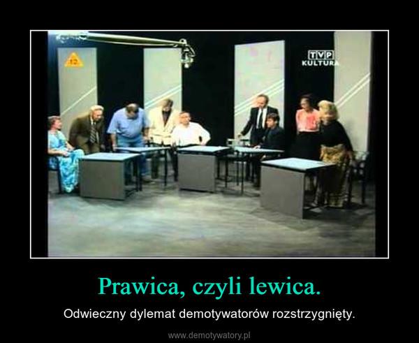 Prawica, czyli lewica. – Odwieczny dylemat demotywatorów rozstrzygnięty.