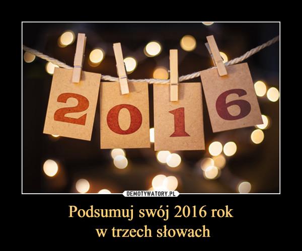 Podsumuj swój 2016 rok w trzech słowach –