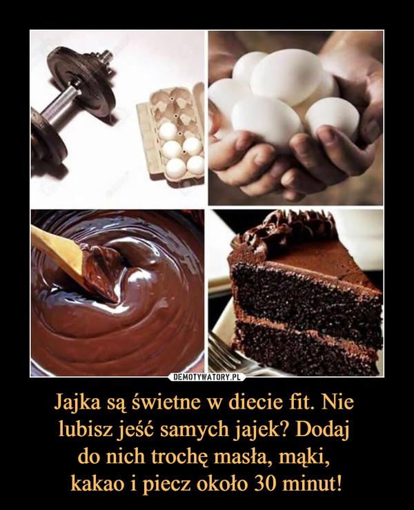 Jajka są świetne w diecie fit. Nie lubisz jeść samych jajek? Dodaj do nich trochę masła, mąki, kakao i piecz około 30 minut! –