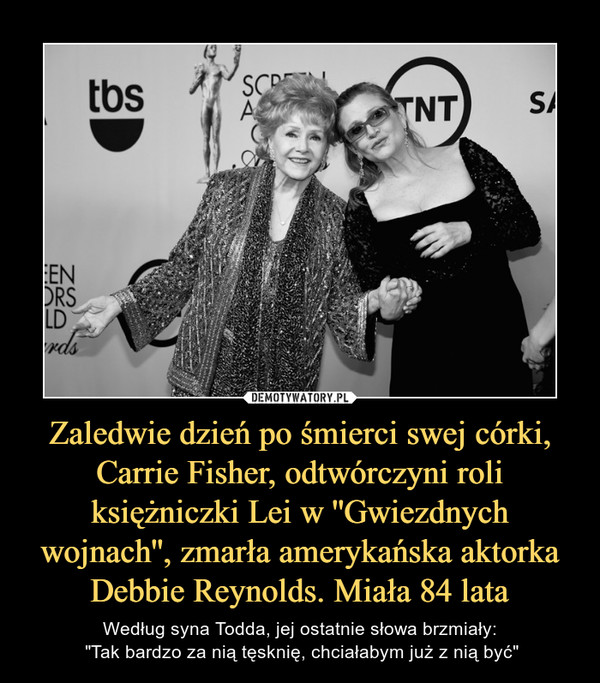 """Zaledwie dzień po śmierci swej córki, Carrie Fisher, odtwórczyni roli księżniczki Lei w ''Gwiezdnych wojnach'', zmarła amerykańska aktorka Debbie Reynolds. Miała 84 lata – Według syna Todda, jej ostatnie słowa brzmiały: """"Tak bardzo za nią tęsknię, chciałabym już z nią być"""""""