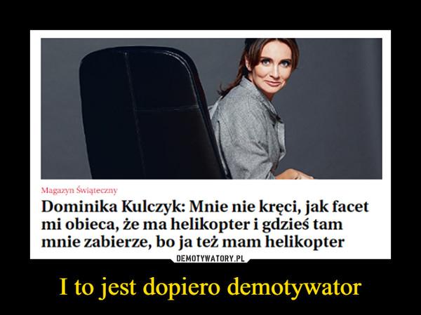 I to jest dopiero demotywator –  Dominika Kulczyk: Mnie nie kręci, jak facet mi obie., że ma helikopter i gdzieś tam mnie zabierze, bo ja też mam helikopter