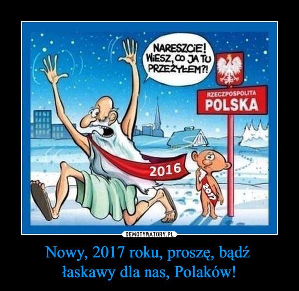 Nowy, 2017 roku, proszę, bądź łaskawy dla nas, Polaków! –  NARESZCIE! WIESZ CO JA TU PRZEŻYŁEM?RZECZPOSPOLITA POLSKA 2016