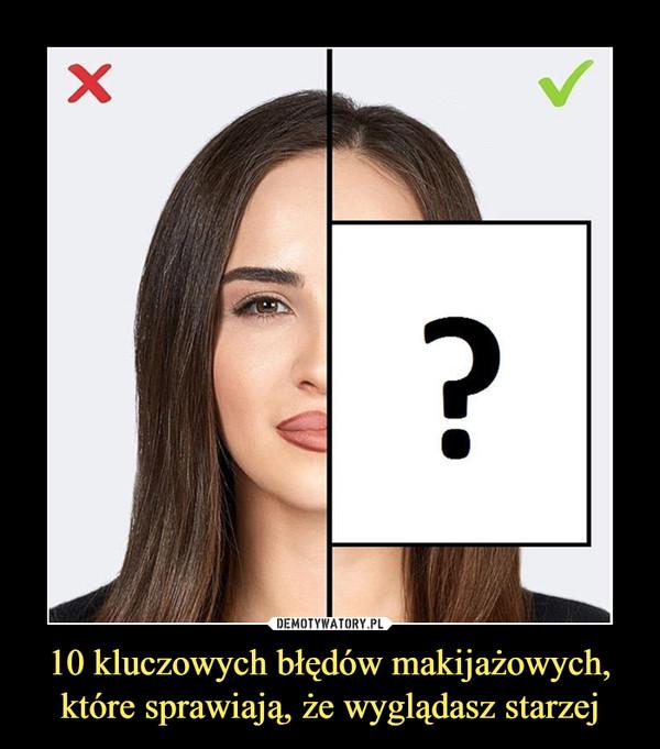 10 kluczowych błędów makijażowych, które sprawiają, że wyglądasz starzej –