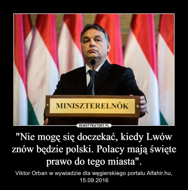 """""""Nie mogę się doczekać, kiedy Lwów znów będzie polski. Polacy mają święte prawo do tego miasta"""". – Viktor Orban w wywiadzie dla węgierskiego portalu Alfahir.hu, 15.09.2016"""