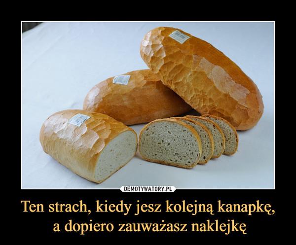 Ten strach, kiedy jesz kolejną kanapkę, a dopiero zauważasz naklejkę –