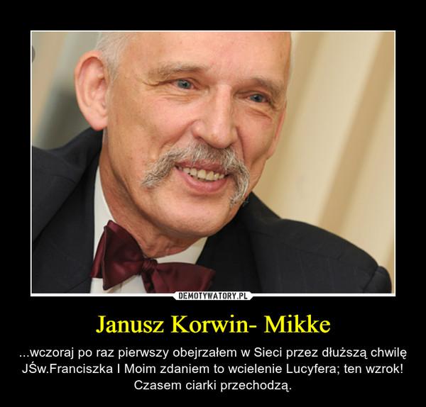 Janusz Korwin- Mikke – ...wczoraj po raz pierwszy obejrzałem w Sieci przez dłuższą chwilę JŚw.Franciszka I Moim zdaniem to wcielenie Lucyfera; ten wzrok! Czasem ciarki przechodzą.