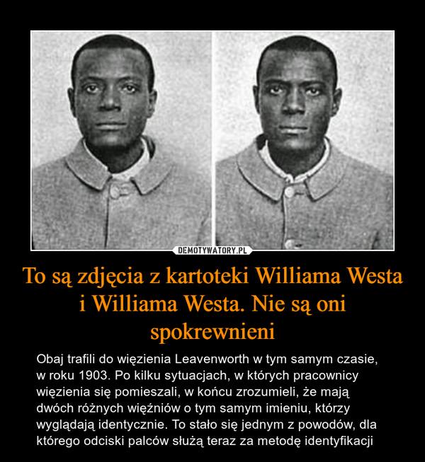 To są zdjęcia z kartoteki Williama Westa i Williama Westa. Nie są oni spokrewnieni – Obaj trafili do więzienia Leavenworth w tym samym czasie, w roku 1903. Po kilku sytuacjach, w których pracownicy więzienia się pomieszali, w końcu zrozumieli, że mają dwóch różnych więźniów o tym samym imieniu, którzy wyglądają identycznie. To stało się jednym z powodów, dla którego odciski palców służą teraz za metodę identyfikacji