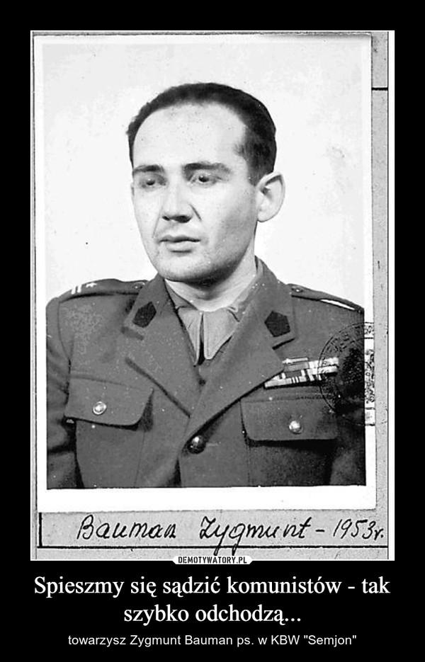 """Spieszmy się sądzić komunistów - tak szybko odchodzą... – towarzysz Zygmunt Bauman ps. w KBW """"Semjon"""""""