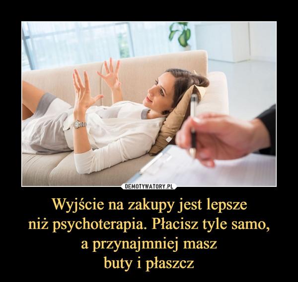 Wyjście na zakupy jest lepszeniż psychoterapia. Płacisz tyle samo,a przynajmniej maszbuty i płaszcz –