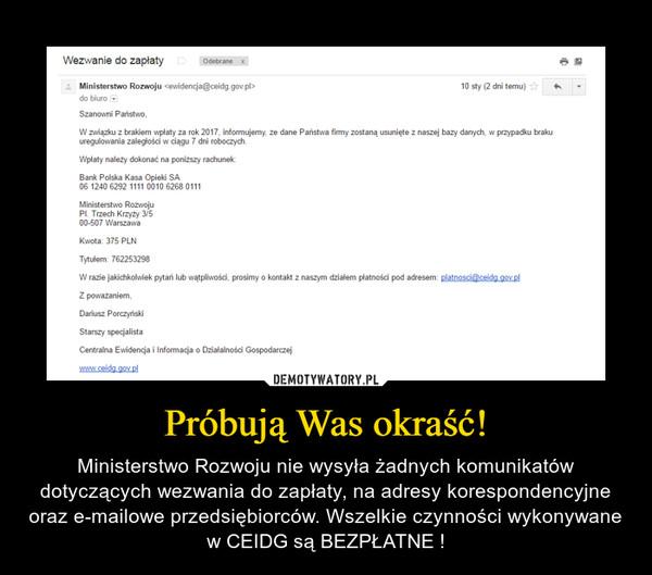 Próbują Was okraść! – Ministerstwo Rozwoju nie wysyła żadnych komunikatów dotyczących wezwania do zapłaty, na adresy korespondencyjne oraz e-mailowe przedsiębiorców. Wszelkie czynności wykonywane w CEIDG są BEZPŁATNE !