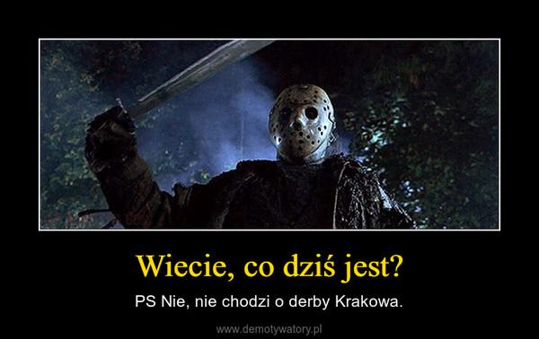 Wiecie, co dziś jest? – PS Nie, nie chodzi o derby Krakowa.