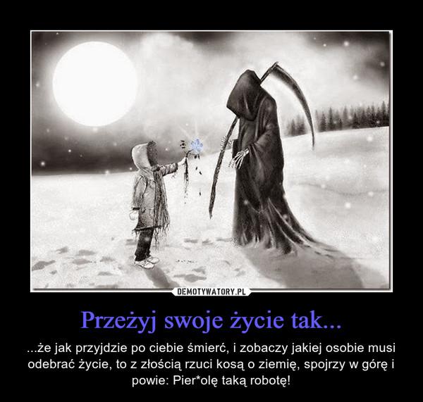 Przeżyj swoje życie tak... – ...że jak przyjdzie po ciebie śmierć, i zobaczy jakiej osobie musi odebrać życie, to z złością rzuci kosą o ziemię, spojrzy w górę i powie: Pier*olę taką robotę!