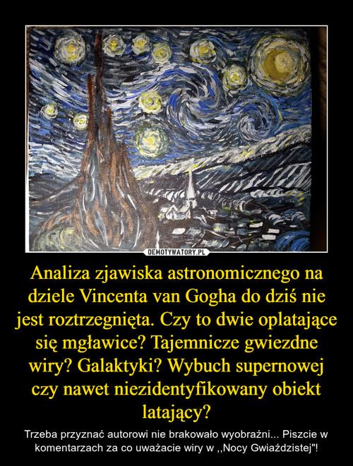 Analiza zjawiska astronomicznego na dziele Vincenta van Gogha do dziś nie jest roztrzegnięta. Czy to dwie oplatające się mgławice? Tajemnicze gwiezdne wiry? Galaktyki? Wybuch supernowej czy nawet niezidentyfikowany obiekt latający?