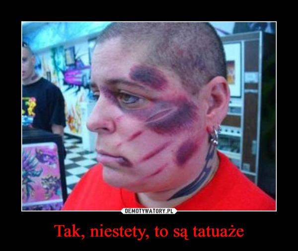 Tak, niestety, to są tatuaże –