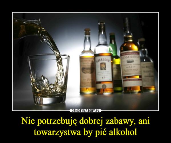 Nie potrzebuję dobrej zabawy, ani towarzystwa by pić alkohol –