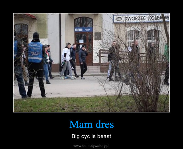 Mam dres – Big cyc is beast