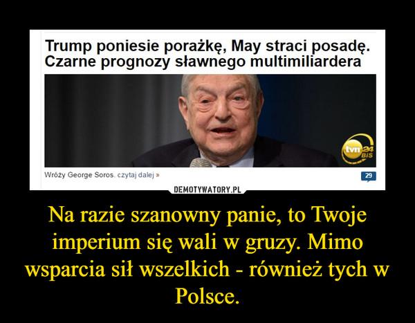 Na razie szanowny panie, to Twoje imperium się wali w gruzy. Mimo wsparcia sił wszelkich - również tych w Polsce. –