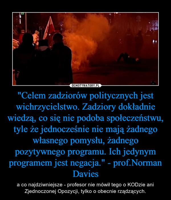 """""""Celem zadziorów politycznych jest wichrzycielstwo. Zadziory dokładnie wiedzą, co się nie podoba społeczeństwu, tyle że jednocześnie nie mają żadnego własnego pomysłu, żadnego pozytywnego programu. Ich jedynym programem jest negacja."""" - prof.Nor – a co najdziwniejsze - profesor nie mówił tego o KODzie ani Zjednoczonej Opozycji, tylko o obecnie rządzących."""