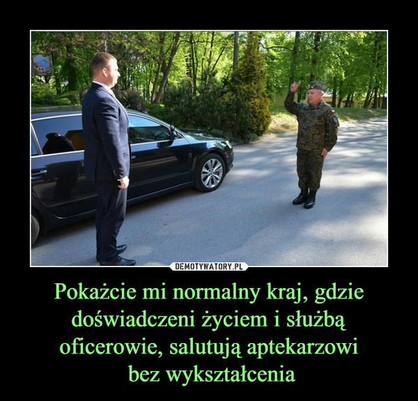 Pokażcie mi normalny kraj, gdzie doświadczeni życiem i służbą oficerowie, salutują aptekarzowi bez wykształcenia –