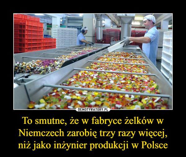 To smutne, że w fabryce żelków w Niemczech zarobię trzy razy więcej,niż jako inżynier produkcji w Polsce –