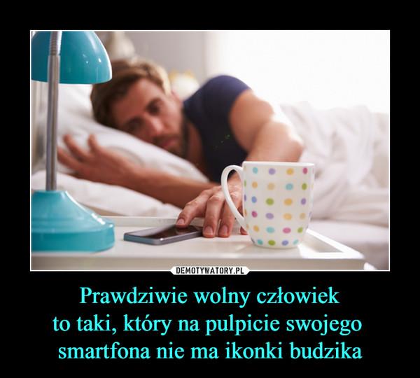 Prawdziwie wolny człowiekto taki, który na pulpicie swojego smartfona nie ma ikonki budzika –