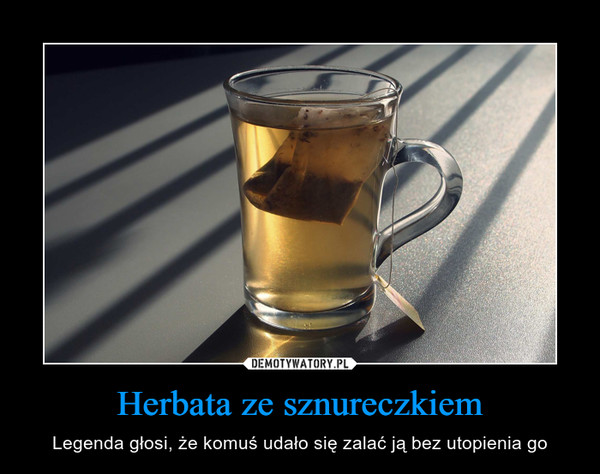 Herbata ze sznureczkiem – Legenda głosi, że komuś udało się zalać ją bez utopienia go