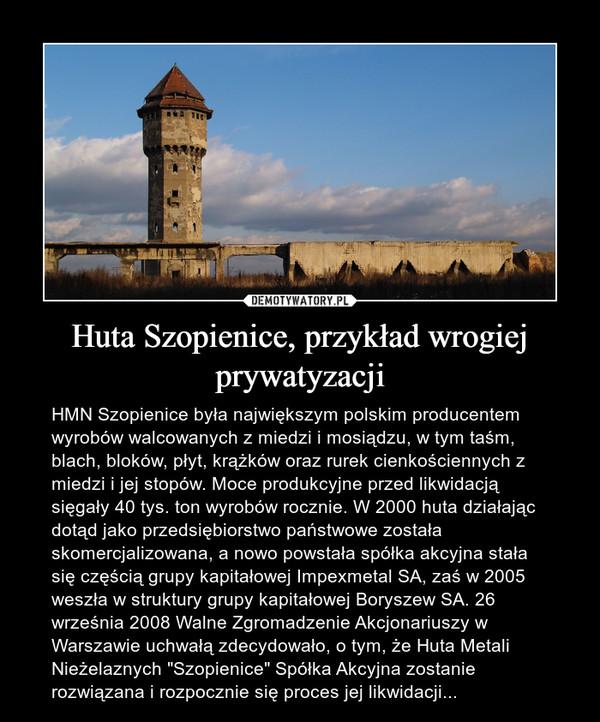 """Huta Szopienice, przykład wrogiej prywatyzacji – HMN Szopienice była największym polskim producentem wyrobów walcowanych z miedzi i mosiądzu, w tym taśm, blach, bloków, płyt, krążków oraz rurek cienkościennych z miedzi i jej stopów. Moce produkcyjne przed likwidacją sięgały 40 tys. ton wyrobów rocznie. W 2000 huta działając dotąd jako przedsiębiorstwo państwowe została skomercjalizowana, a nowo powstała spółka akcyjna stała się częścią grupy kapitałowej Impexmetal SA, zaś w 2005 weszła w struktury grupy kapitałowej Boryszew SA. 26 września 2008 Walne Zgromadzenie Akcjonariuszy w Warszawie uchwałą zdecydowało, o tym, że Huta Metali Nieżelaznych """"Szopienice"""" Spółka Akcyjna zostanie rozwiązana i rozpocznie się proces jej likwidacji..."""
