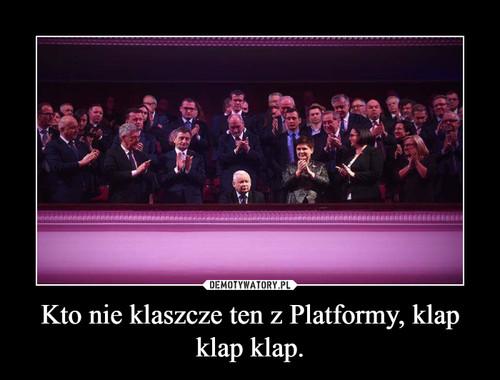 Kto nie klaszcze ten z Platformy, klap klap klap.