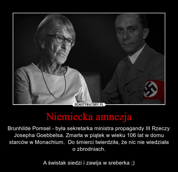 Niemiecka amnezja – Brunhilde Pomsel - była sekretarka ministra propagandy III Rzeczy Josepha Goebbelsa. Zmarła w piątek w wieku 106 lat w domu starców w Monachium.  Do śmierci twierdziła, że nic nie wiedziała o zbrodniach.A świstak siedzi i zawija w sreberka ;)