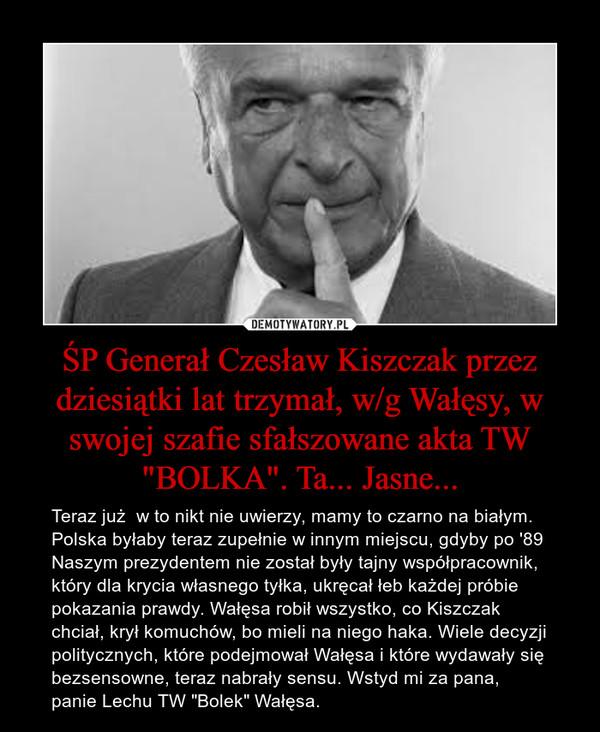 """ŚP Generał Czesław Kiszczak przez dziesiątki lat trzymał, w/g Wałęsy, w swojej szafie sfałszowane akta TW """"BOLKA"""". Ta... Jasne... – Teraz już  w to nikt nie uwierzy, mamy to czarno na białym. Polska byłaby teraz zupełnie w innym miejscu, gdyby po '89 Naszym prezydentem nie został były tajny współpracownik, który dla krycia własnego tyłka, ukręcał łeb każdej próbie pokazania prawdy. Wałęsa robił wszystko, co Kiszczak chciał, krył komuchów, bo mieli na niego haka. Wiele decyzji politycznych, które podejmował Wałęsa i które wydawały się bezsensowne, teraz nabrały sensu. Wstyd mi za pana, panie Lechu TW """"Bolek"""" Wałęsa."""