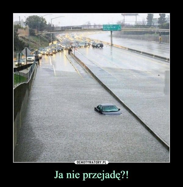Ja nie przejadę?! –