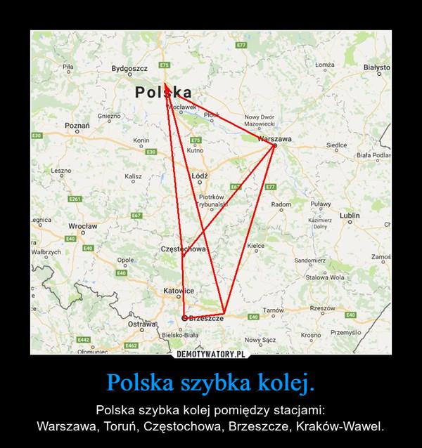 Polska szybka kolej. – Polska szybka kolej pomiędzy stacjami:Warszawa, Toruń, Częstochowa, Brzeszcze, Kraków-Wawel.