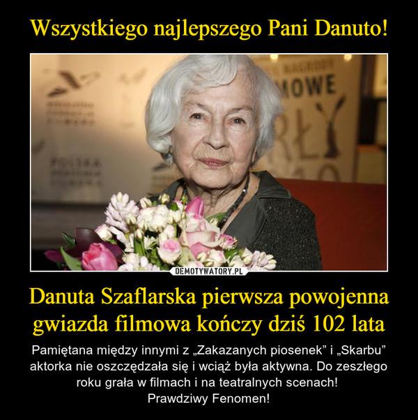 """Danuta Szaflarska pierwsza powojenna gwiazda filmowa kończy dziś 102 lata – Pamiętana między innymi z """"Zakazanych piosenek"""" i """"Skarbu"""" aktorka nie oszczędzała się i wciąż była aktywna. Do zeszłego roku grała w filmach i na teatralnych scenach! Prawdziwy Fenomen!"""
