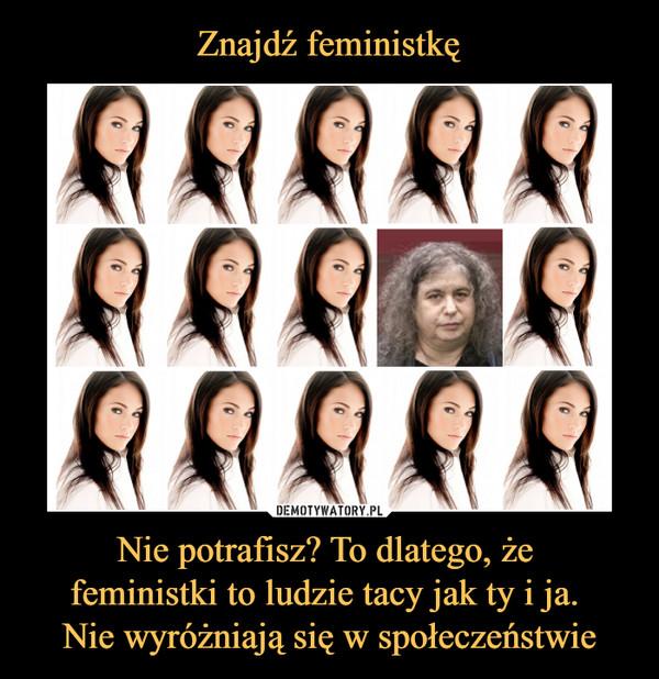 Nie potrafisz? To dlatego, że feministki to ludzie tacy jak ty i ja. Nie wyróżniają się w społeczeństwie –