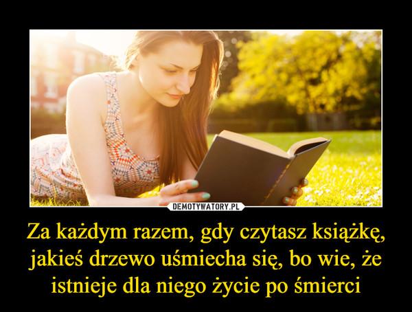 Za każdym razem, gdy czytasz książkę, jakieś drzewo uśmiecha się, bo wie, że istnieje dla niego życie po śmierci –
