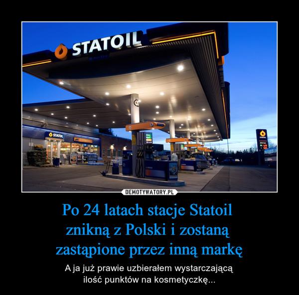 Po 24 latach stacje Statoil znikną z Polski i zostaną zastąpione przez inną markę – A ja już prawie uzbierałem wystarczającąilość punktów na kosmetyczkę...