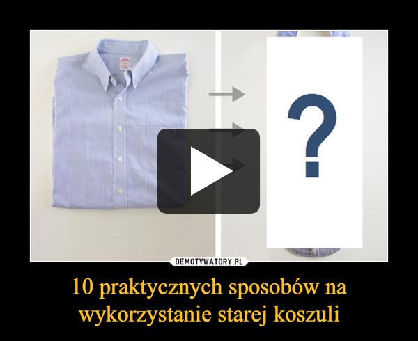 10 praktycznych sposobów na wykorzystanie starej koszuli –