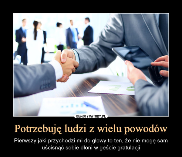 Potrzebuję ludzi z wielu powodów – Pierwszy jaki przychodzi mi do głowy to ten, że nie mogę sam uścisnąć sobie dłoni w geście gratulacji
