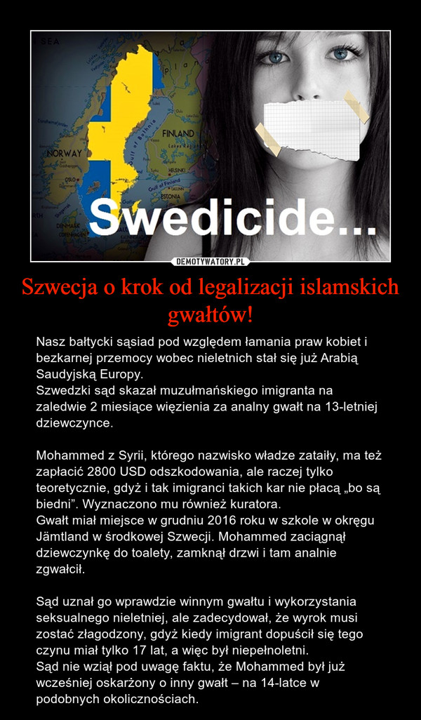 """Szwecja o krok od legalizacji islamskich gwałtów! – Nasz bałtycki sąsiad pod względem łamania praw kobiet i bezkarnej przemocy wobec nieletnich stał się już Arabią Saudyjską Europy.Szwedzki sąd skazał muzułmańskiego imigranta na zaledwie 2 miesiące więzienia za analny gwałt na 13-letniej dziewczynce.Mohammed z Syrii, którego nazwisko władze zataiły, ma też zapłacić 2800 USD odszkodowania, ale raczej tylko teoretycznie, gdyż i tak imigranci takich kar nie płacą """"bo są biedni"""". Wyznaczono mu również kuratora.Gwałt miał miejsce w grudniu 2016 roku w szkole w okręgu Jämtland w środkowej Szwecji. Mohammed zaciągnął dziewczynkę do toalety, zamknął drzwi i tam analnie zgwałcił.Sąd uznał go wprawdzie winnym gwałtu i wykorzystania seksualnego nieletniej, ale zadecydował, że wyrok musi zostać złagodzony, gdyż kiedy imigrant dopuścił się tego czynu miał tylko 17 lat, a więc był niepełnoletni.Sąd nie wziął pod uwagę faktu, że Mohammed był już wcześniej oskarżony o inny gwałt – na 14-latce w podobnych okolicznościach."""