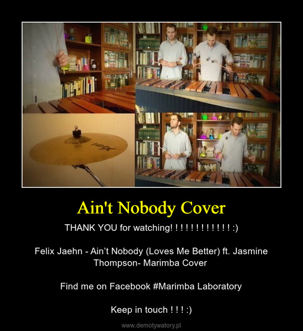 Ain't Nobody Cover – THANK YOU for watching! ! ! ! ! ! ! ! ! ! ! ! :)Felix Jaehn - Ain't Nobody (Loves Me Better) ft. Jasmine Thompson- Marimba Cover Find me on Facebook #Marimba LaboratoryKeep in touch ! ! ! :)