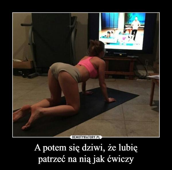 A potem się dziwi, że lubiępatrzeć na nią jak ćwiczy –
