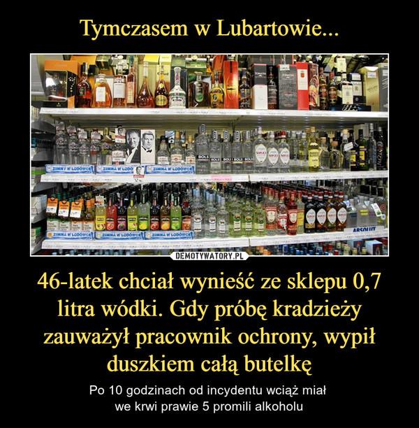 46-latek chciał wynieść ze sklepu 0,7 litra wódki. Gdy próbę kradzieży zauważył pracownik ochrony, wypił duszkiem całą butelkę – Po 10 godzinach od incydentu wciąż miał we krwi prawie 5 promili alkoholu