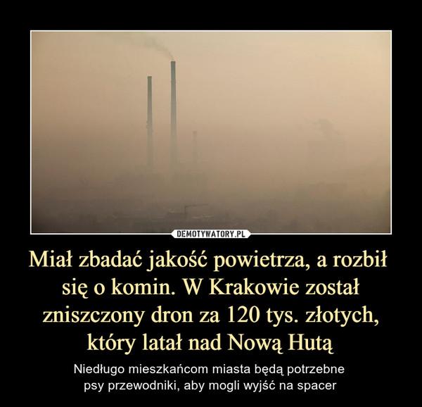 Miał zbadać jakość powietrza, a rozbił się o komin. W Krakowie został zniszczony dron za 120 tys. złotych, który latał nad Nową Hutą – Niedługo mieszkańcom miasta będą potrzebne psy przewodniki, aby mogli wyjść na spacer