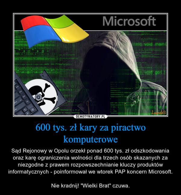 """600 tys. zł kary za piractwo komputerowe – Sąd Rejonowy w Opolu orzekł ponad 600 tys. zł odszkodowania oraz karę ograniczenia wolności dla trzech osób skazanych za niezgodne z prawem rozpowszechnianie kluczy produktów informatycznych - poinformował we wtorek PAP koncern Microsoft.Nie kradnij! """"Wielki Brat"""" czuwa."""